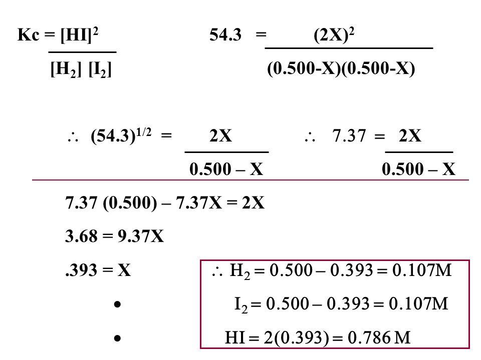 Kc = [HI]2 54.3 = (2X)2 [H2] [I2] (0.500-X)(0.500-X) \ (54.3)1/2 = 2X \ 7.37 = 2X.